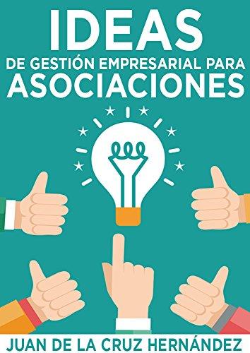 Ideas de Gestión Empresarial para Asociaciones: Cómo gestionar asociaciones con la eficacia y eficiencia de las mejores empresas.