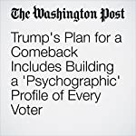 Trump's Plan for a Comeback Includes Building a 'Psychographic' Profile of Every Voter | Michael Kranish