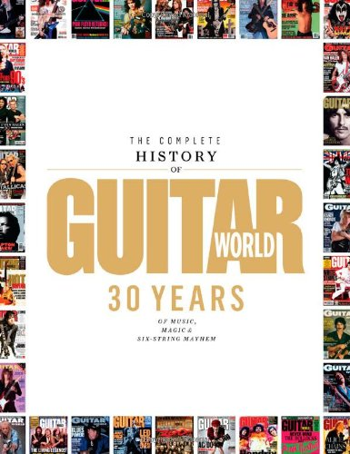 The Complete History of Guitar World 30 Years of Music Magic and Six-String Mayhem087935058X