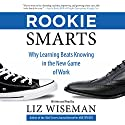 Rookie Smarts: Why Learning Beats Knowing in the New Game of Work (       UNABRIDGED) by Liz Wiseman Narrated by Liz Wiseman