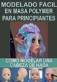 MODELADO FACIL EN MASA POLYMER PARA PRINCIPIANTES 2: Como modelar una cabeza de hada (Modelado en masa polymmer para principiantes) (Spanish Edition)