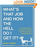 What's That Job and How the Hell Do I Get It?: The Inside Scoop on More Than 50 Cool Jobs from People Who Actually Have Them