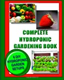 Complete Hydroponic Gardening Book: 6 DIY garden set ups for growing vegetables, strawberries, lettuce, herbs and more Kaye Dennan