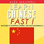 Chinese: Learn Chinese Fast!: 48 Hours to Learning Chinese (But Not Mastering It) | Alex Maxwell