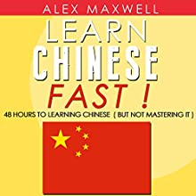 Chinese: Learn Chinese Fast!: 48 Hours to Learning Chinese (But Not Mastering It) (       UNABRIDGED) by Alex Maxwell Narrated by Sophia Yu