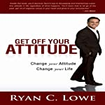 Get Off Your Attitude: Change Your Attitude, Change Your Life | Ryan C. Lowe