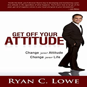 Get Off Your Attitude: Change Your Attitude, Change Your Life | [Ryan C. Lowe]