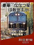 豪華「ななつ星」は救世主か JR九州、上場への夢乗せ発進 (朝日新聞デジタルSELECT)