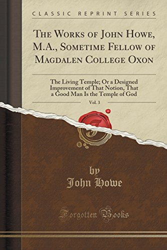 The Works of John Howe, M.A., Sometime Fellow of Magdalen College Oxon, Vol. 3: The Living Temple; Or a Designed Improvement of That Notion, That a Good Man Is the Temple of God (Classic Reprint)