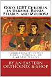 God's LGBT Children in Ukraine, Russia, Belarus, and Moldova: Homosexuality is Not Sinful, Demonic, or a Mental Illness (Russian and English Edition)