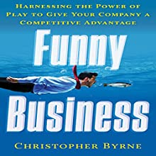 Funny Business: Harnessing the Power of Play to Give Your Company a Competitive Advantage (       UNABRIDGED) by Christopher Byrne Narrated by Steven Menasche