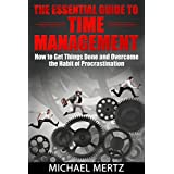 The Essential Guide to Time Management: How to Get Things Done and Overcome the Habit of Procrastination (time management tips, time management skills, ... procrastination, time management habit) ~ Michael Mertz