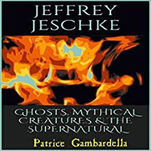 Ghosts, Mythical Creatures, & The Supernatural (       UNABRIDGED) by Jeffrey Jeschke Narrated by Patrice Gambardella