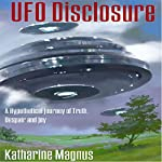 UFO Disclosure: A Hypothetical Journey of Truth, Despair And Joy   Katharine Magnus