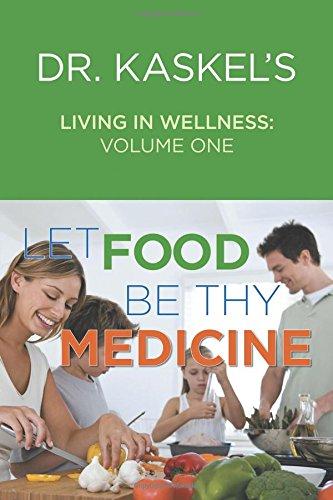 Dr. Kaskel'S Living In Wellness, Volume One: Let Food Be Thy Medicine