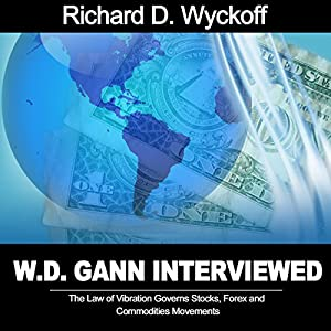 W.D. Gann Interview by Richard D. Wyckoff: The Law of Vibration Governs Stocks, Forex and Commodities Movements Audiobook