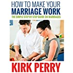 How to Make Your Marriage Work: The Simple Step By Step Guide on Marriages | Kirk Perry