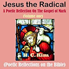 Jesus the Radical: A Poetic Reflection On The Gospel of Mark, Volume One: Poetic Reflections on the Bible (       UNABRIDGED) by H.C. Kim Narrated by Chris Chappell