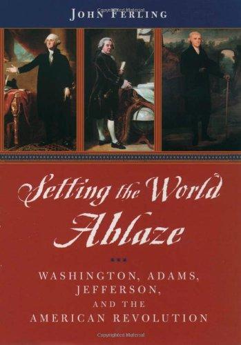 Setting the World Ablaze: Washington, Adams, Jefferson, and the American Revolution