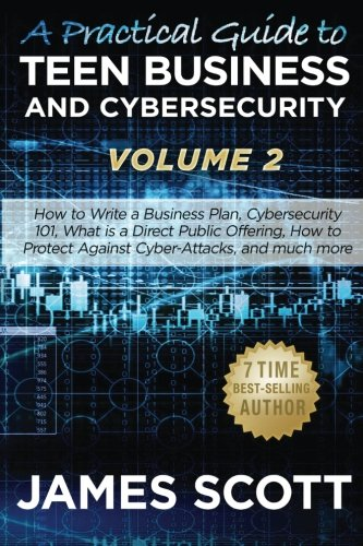A Practical Guide to Teen Business and Cybersecurity - Volume 2: How to write a business plan, Cybersecurity 101, what is a direct public offering, how to protect against cyber-attacks and much more