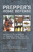 Prepper's Home Defense: Security Strategies to Protect Your Family by Any Means Necessary