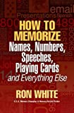 How To Memorize Names, Numbers, Speeches, Playing Cards and Everything Else (0974721247) by Ron White