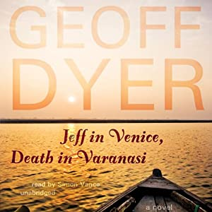 Jeff in Venice, Death in Varanasi: A Novel | [Geoff Dyer]