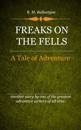 R. M. Ballantyne - Freaks on the Fells (Illustrated)