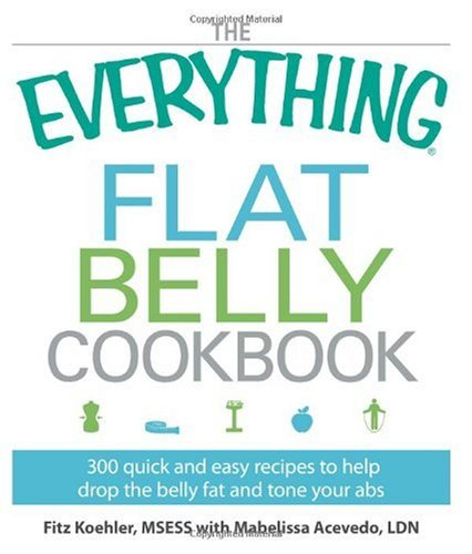 The Everything Flat Belly Cookbook: 300 Quick and Easy Recipes to help drop the belly fat and tone your abs (Everything (Cooking))