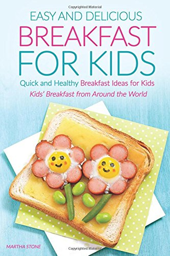 Easy and Delicious Breakfast for Kids: Quick and Healthy Breakfast Ideas for Kids - Kids' Breakfast from Around the World by Martha Stone