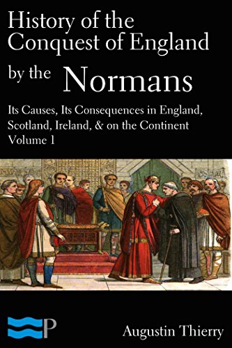 Augustin Thierry - History of the Conquest of England by the Normans; Its Causes, and Its Consequences, in England, Scotland, Ireland, & on the Continent, Volume 1