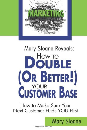 Mary Sloane Reveals: How To Double (Or Better!) Your Customer Base: How To Make Sure Your Next Customer Finds You First