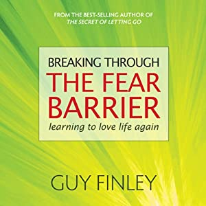 Breaking Through the Fear Barrier: Learning to Love Life Again | [Guy Finley]