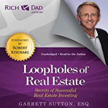 Loopholes of Real Estate: Secrets of Successful Real Estate Investing (Rich Dad Advisors) (       UNABRIDGED) by Garrett Sutton, Robert Kiyosaki (foreword) Narrated by Garrett Sutton