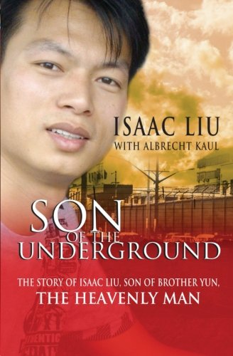 Son of the Underground: The Life of Isaac Liu, son of Brother Yun, the Heavenly Man