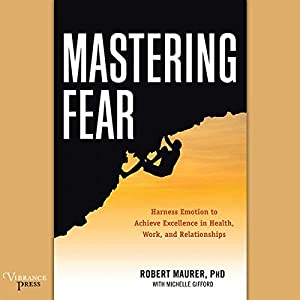 Mastering Fear: Harness Emotion to Achieve Excellence in Work, Health, and Relationships Audiobook