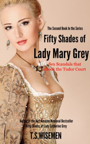 T S Wiseman - Fifty Shades of Lady Mary Grey: More Sex Scandals That Shook The Tudor Court
