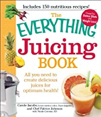 The Everything Juicing Book: All you need to create delicious juices for your optimum health (Everything?)