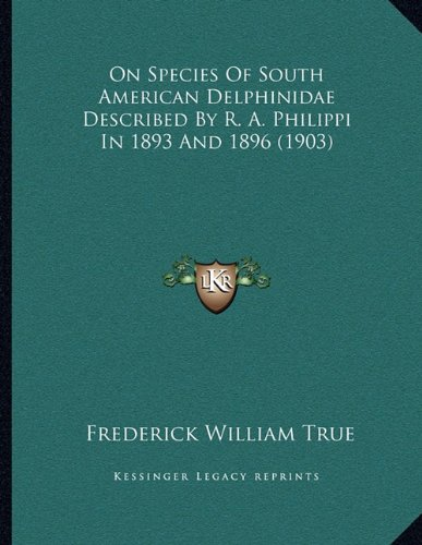 On Species of South American Delphinidae Described by R. A. Philippi in 1893 and 1896 (1903)