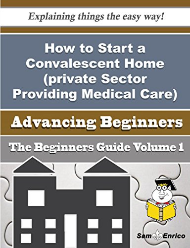 How to Start a Convalescent Home (private Sector Providing Medical Care) Business (Beginners Guide) PDF