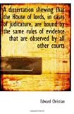 A dissertation shewing that the House of lords, in cases of judicature, are bound by the same rules