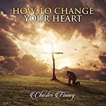 How to Change Your Heart Audiobook by Charles Finney Narrated by Alex Freeman