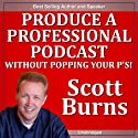Produce a Professional Podcast: Without Popping Your P's! (       UNABRIDGED) by Scott Burns Narrated by Scott Burns