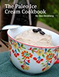 The Paleo Ice Cream Cookbook: 31 Healthy Recipes That Are So Easy Even A Modern Caveman Can Do It