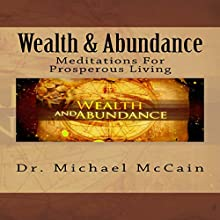 Wealth & Abundance: Meditations for Prosperous Living (       UNABRIDGED) by Dr. Michael McCain Narrated by Casey Jones