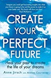 img - for Create Your Perfect Future: Heal your past to create the life of your dreams by Jirsch, Anne, Courtenay, Anthea (2013) Paperback book / textbook / text book