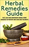 Herbal Remedies Guide: Fast, Easy And Convenient Herbal Home Remedies To Prevent And Cure Daily Ailments (Herbal Remedies Handbook, Herbal Remedies, Healing Herbs)