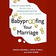 Babyproofing Your Marriage: How to Laugh More, Argue Less, and Communicate Better as Your Family Grows Audiobook by Stacie Cockrell, Cathy O'Neill, Julia Stone Narrated by Christopher Burns, Jennifer Van Dyck