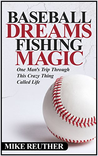 Baseball Dreams, Fishing Magic: One Man's Trip Through This Crazy Thing Called Life
