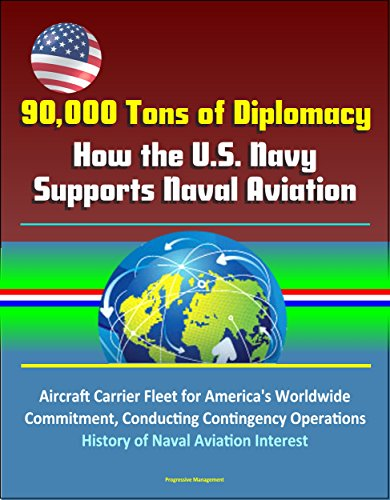 90,000 Tons of Diplomacy: How the U.S. Navy Supports Naval Aviation - Aircraft Carrier Fleet for America's Worldwide Commitment, Conducting Contingency ... of Naval Aviation Interest (English Edition)